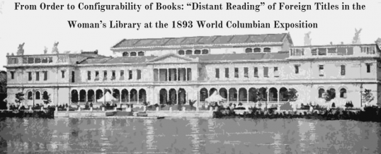 "From Order to Configurability of Books: ""Distant Reading"" of Foreign Titles in the Woman's Library at the 1893 World Columbian Exposition"